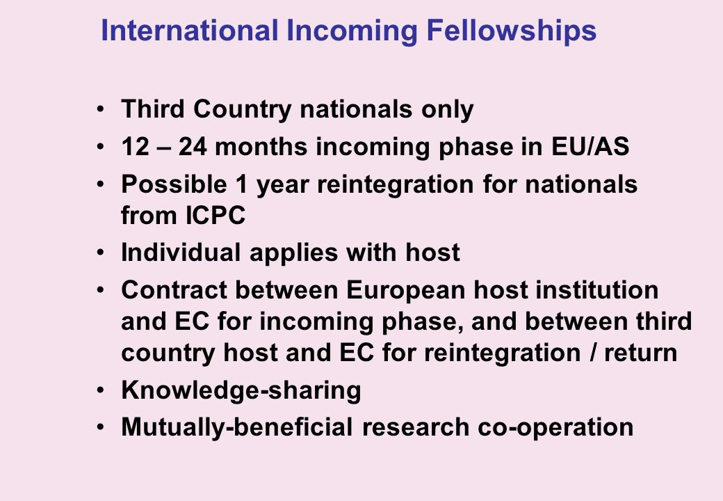 International Incoming Fellowships Third Country nationals only 12 – 24 months incoming phase in EU/AS Possible 1 year reintegration for nationals fro