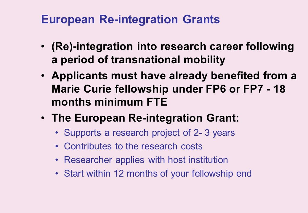European Re-integration Grants (Re)-integration into research career following a period of transnational mobility Applicants must have already benefit