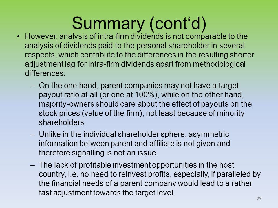 29 Summary (contd) However, analysis of intra-firm dividends is not comparable to the analysis of dividends paid to the personal shareholder in several respects, which contribute to the differences in the resulting shorter adjustment lag for intra-firm dividends apart from methodological differences: –On the one hand, parent companies may not have a target payout ratio at all (or one at 100%), while on the other hand, majority-owners should care about the effect of payouts on the stock prices (value of the firm), not least because of minority shareholders.