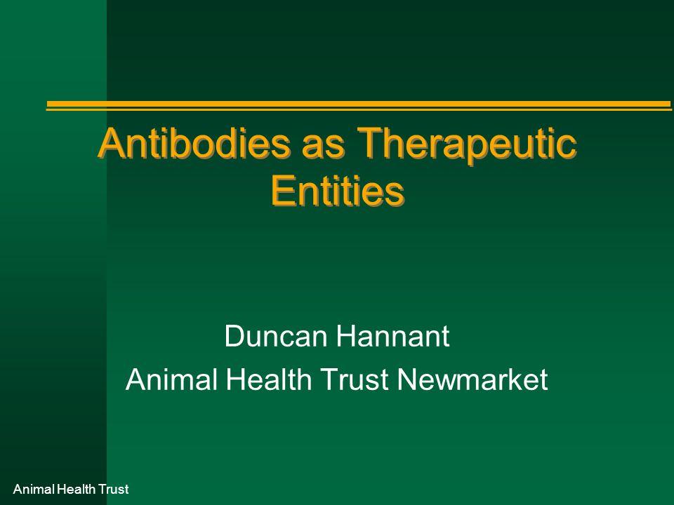 Animal Health Trust Antibodies as Therapeutic Entities Duncan Hannant Animal Health Trust Newmarket
