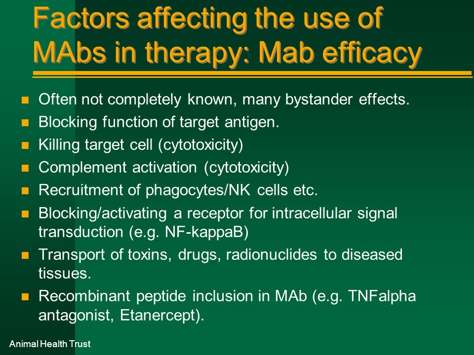 Animal Health Trust Factors affecting the use of MAbs in therapy: Mab efficacy n Often not completely known, many bystander effects. n Blocking functi