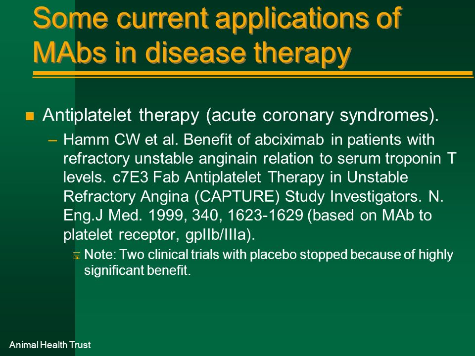 Some current applications of MAbs in disease therapy n Antiplatelet therapy (acute coronary syndromes). –Hamm CW et al. Benefit of abciximab in patien