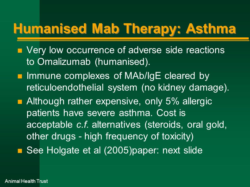 Animal Health Trust Humanised Mab Therapy: Asthma n Very low occurrence of adverse side reactions to Omalizumab (humanised). n Immune complexes of MAb
