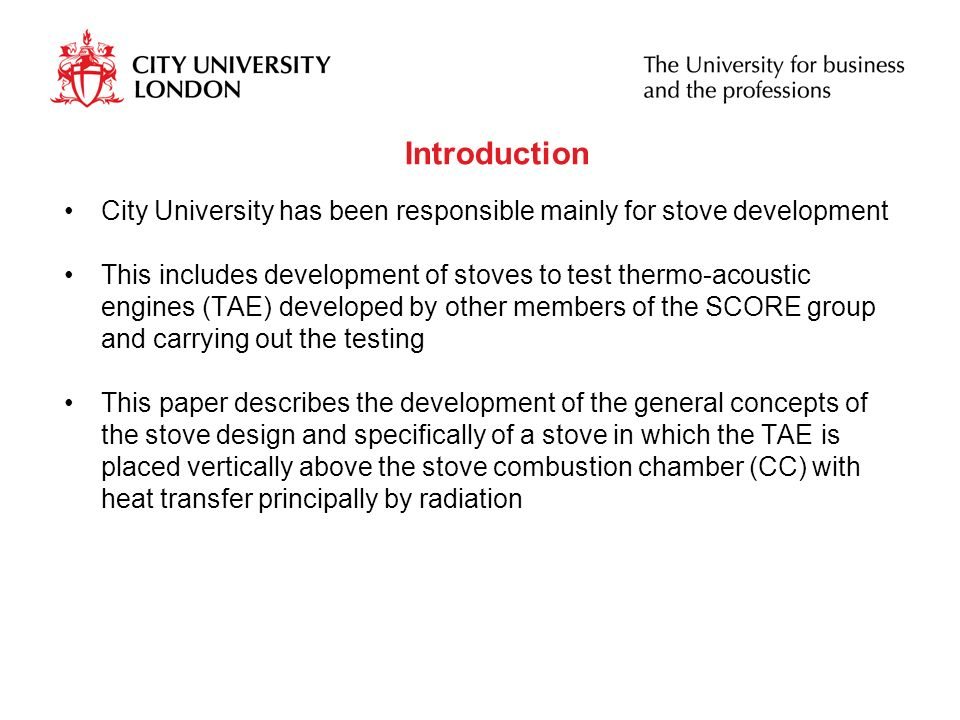 Introduction City University has been responsible mainly for stove development This includes development of stoves to test thermo-acoustic engines (TAE) developed by other members of the SCORE group and carrying out the testing This paper describes the development of the general concepts of the stove design and specifically of a stove in which the TAE is placed vertically above the stove combustion chamber (CC) with heat transfer principally by radiation