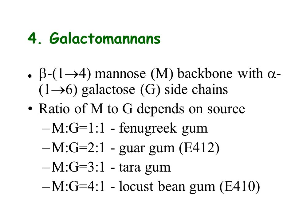4. Galactomannans -(1 4) mannose (M) backbone with - (1 6) galactose (G) side chains Ratio of M to G depends on source –M:G=1:1 - fenugreek gum –M:G=2