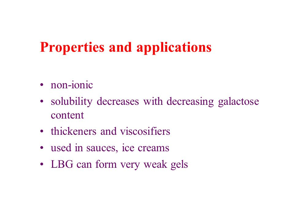 Properties and applications non-ionic solubility decreases with decreasing galactose content thickeners and viscosifiers used in sauces, ice creams LB