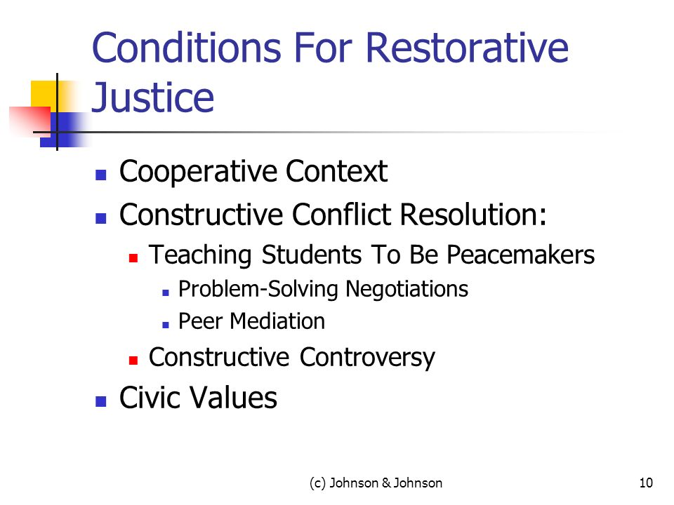 Conditions For Restorative Justice Cooperative Context Constructive Conflict Resolution: Teaching Students To Be Peacemakers Problem-Solving Negotiations Peer Mediation Constructive Controversy Civic Values (c) Johnson & Johnson10