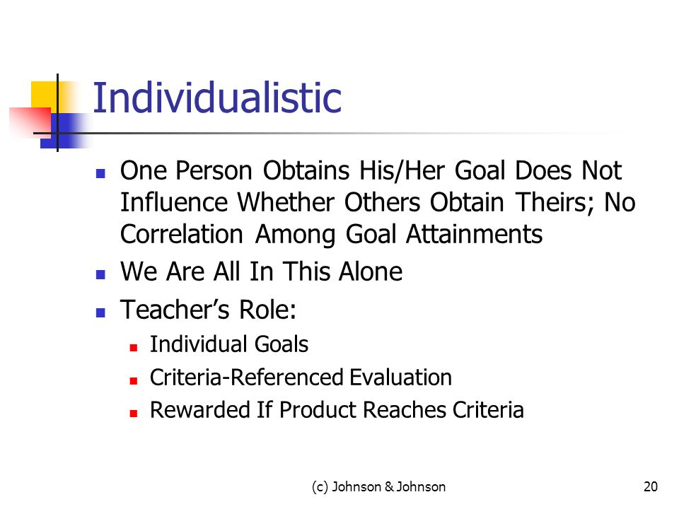 (c) Johnson & Johnson20 Individualistic One Person Obtains His/Her Goal Does Not Influence Whether Others Obtain Theirs; No Correlation Among Goal Attainments We Are All In This Alone Teachers Role: Individual Goals Criteria-Referenced Evaluation Rewarded If Product Reaches Criteria