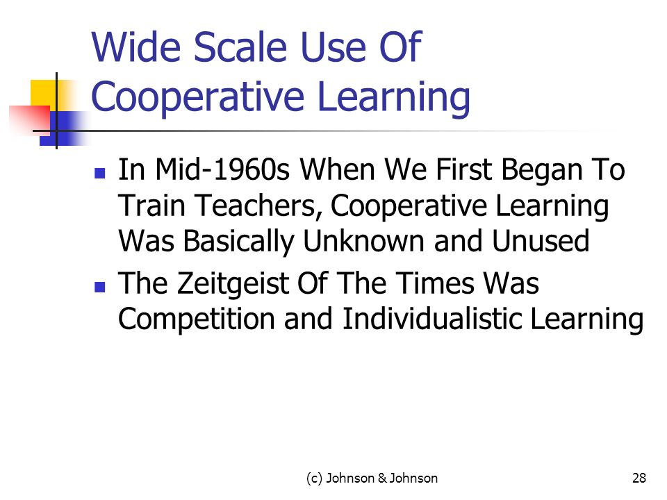 (c) Johnson & Johnson28 Wide Scale Use Of Cooperative Learning In Mid-1960s When We First Began To Train Teachers, Cooperative Learning Was Basically Unknown and Unused The Zeitgeist Of The Times Was Competition and Individualistic Learning