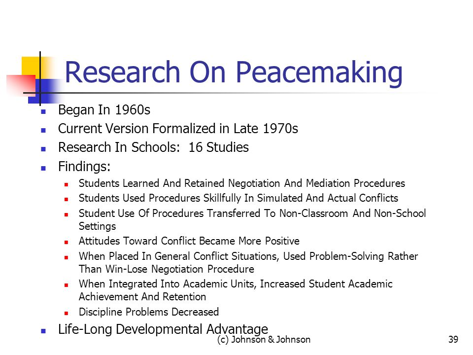 (c) Johnson & Johnson39 Research On Peacemaking Began In 1960s Current Version Formalized in Late 1970s Research In Schools: 16 Studies Findings: Students Learned And Retained Negotiation And Mediation Procedures Students Used Procedures Skillfully In Simulated And Actual Conflicts Student Use Of Procedures Transferred To Non-Classroom And Non-School Settings Attitudes Toward Conflict Became More Positive When Placed In General Conflict Situations, Used Problem-Solving Rather Than Win-Lose Negotiation Procedure When Integrated Into Academic Units, Increased Student Academic Achievement And Retention Discipline Problems Decreased Life-Long Developmental Advantage