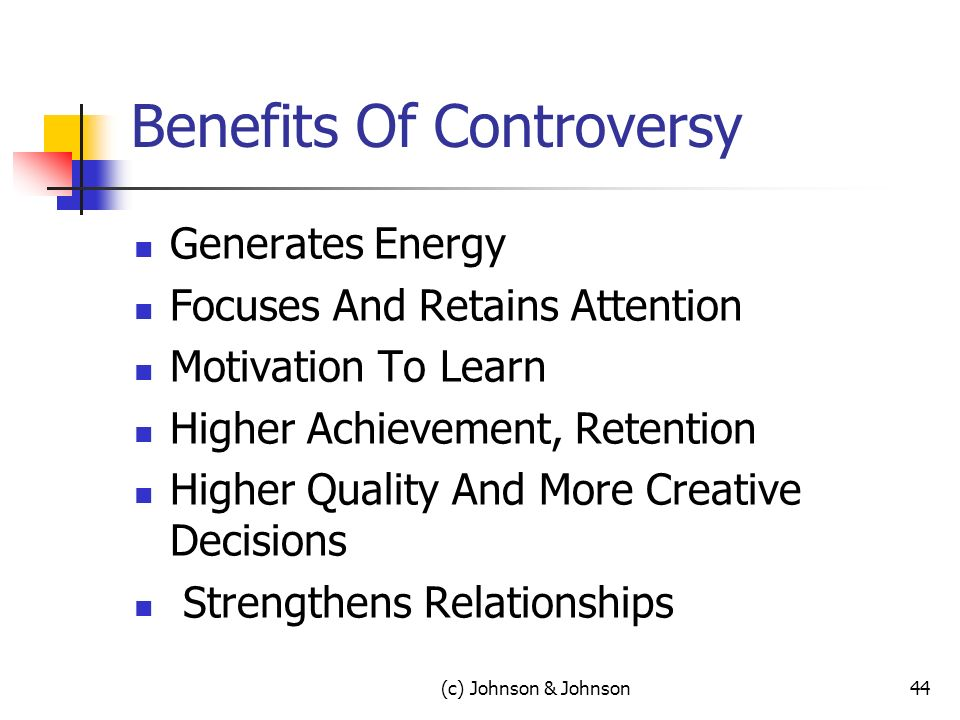 (c) Johnson & Johnson44 Benefits Of Controversy Generates Energy Focuses And Retains Attention Motivation To Learn Higher Achievement, Retention Higher Quality And More Creative Decisions Strengthens Relationships