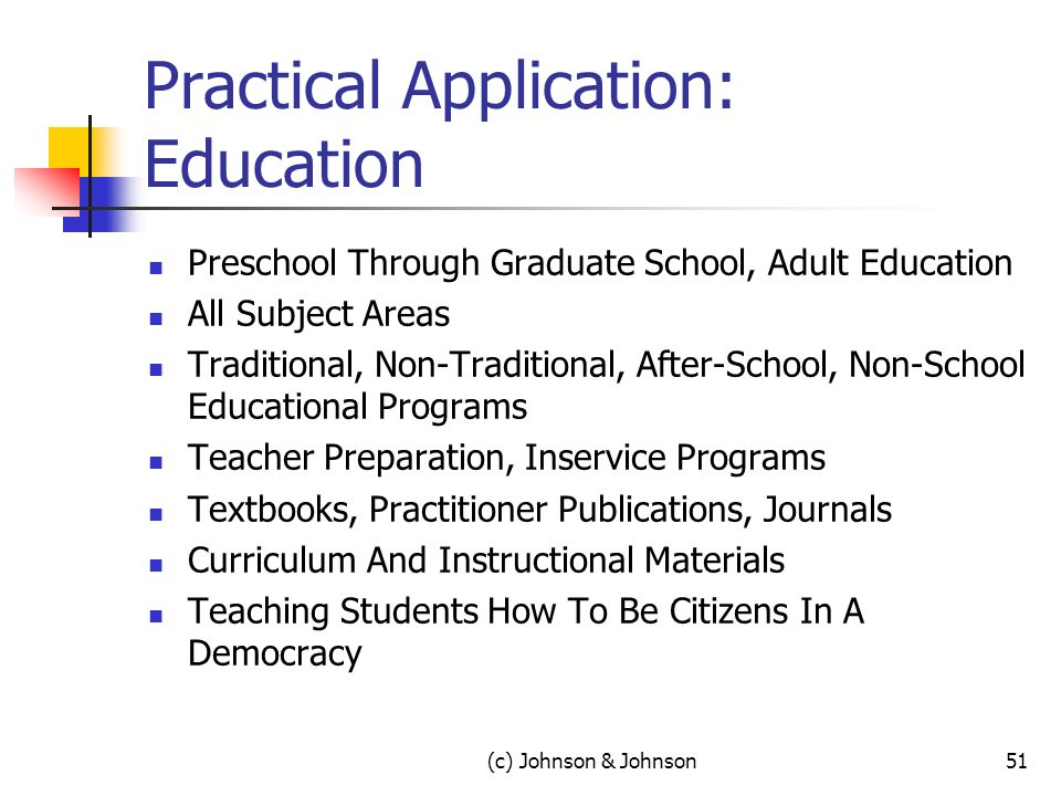 (c) Johnson & Johnson51 Practical Application: Education Preschool Through Graduate School, Adult Education All Subject Areas Traditional, Non-Traditional, After-School, Non-School Educational Programs Teacher Preparation, Inservice Programs Textbooks, Practitioner Publications, Journals Curriculum And Instructional Materials Teaching Students How To Be Citizens In A Democracy