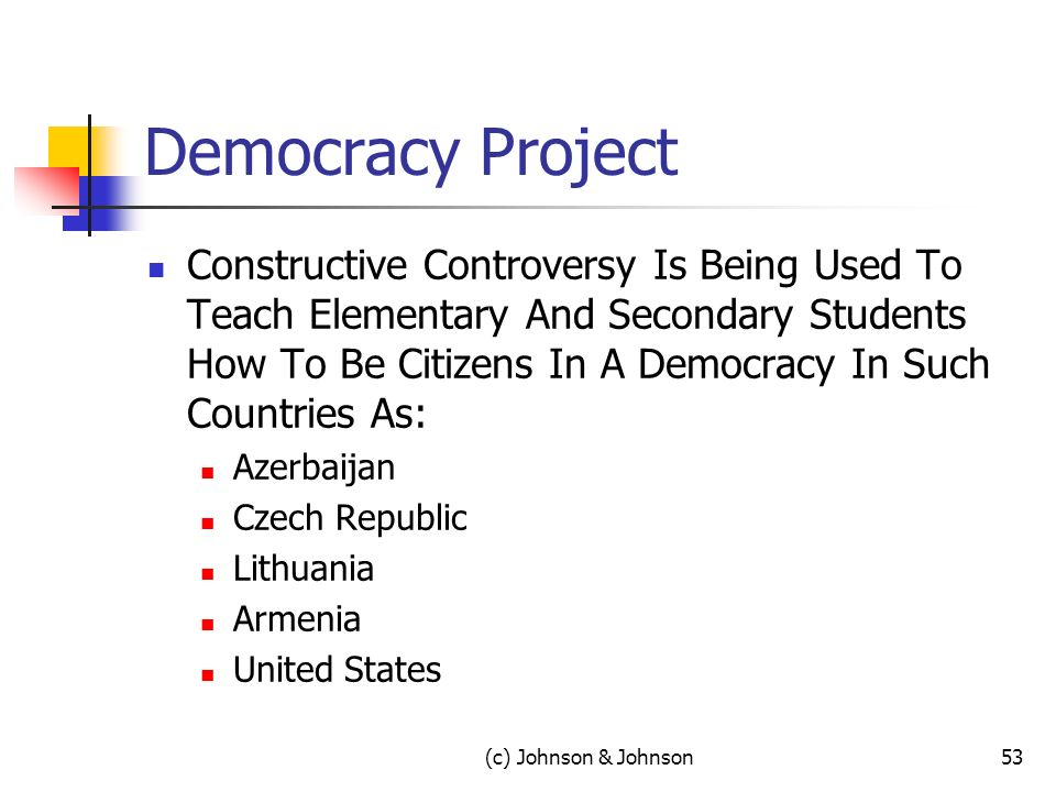 Democracy Project Constructive Controversy Is Being Used To Teach Elementary And Secondary Students How To Be Citizens In A Democracy In Such Countries As: Azerbaijan Czech Republic Lithuania Armenia United States (c) Johnson & Johnson53