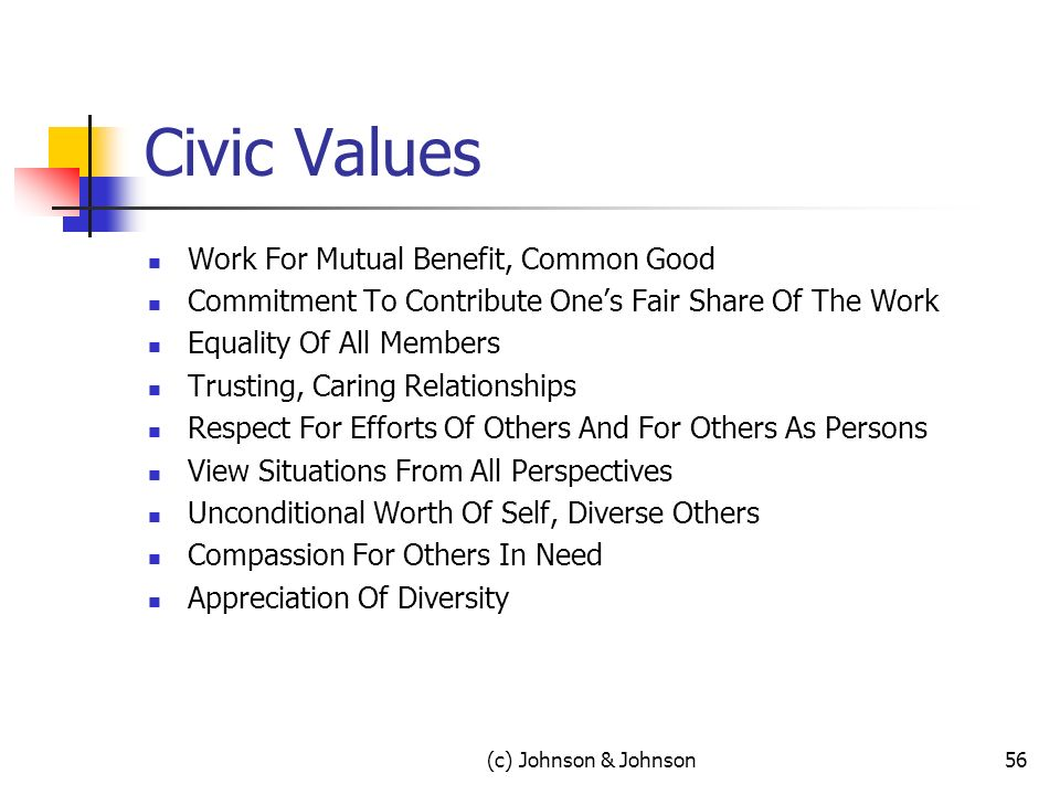Civic Values Work For Mutual Benefit, Common Good Commitment To Contribute Ones Fair Share Of The Work Equality Of All Members Trusting, Caring Relationships Respect For Efforts Of Others And For Others As Persons View Situations From All Perspectives Unconditional Worth Of Self, Diverse Others Compassion For Others In Need Appreciation Of Diversity 56(c) Johnson & Johnson