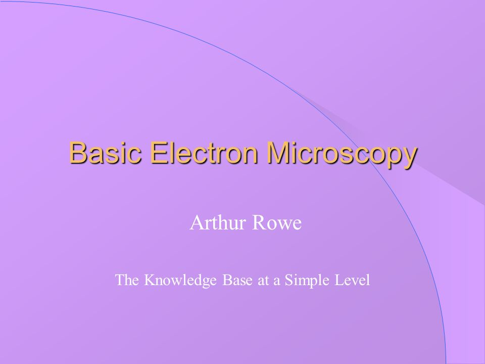 Basic Electron Microscopy Arthur Rowe The Knowledge Base at a Simple Level