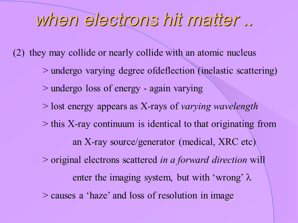 (2) they may collide or nearly collide with an atomic nucleus > undergo varying degree ofdeflection (inelastic scattering) > undergo loss of energy -