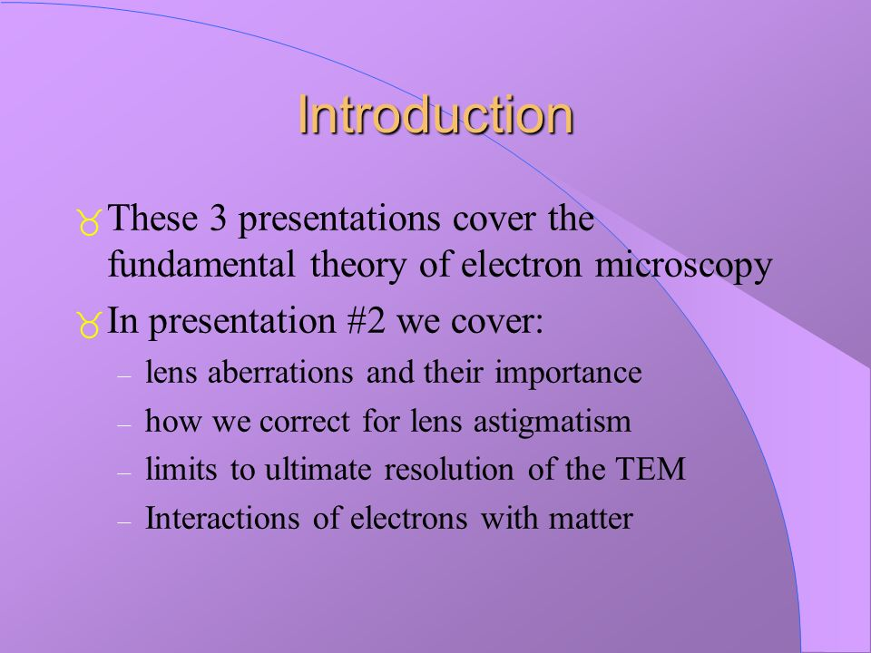 Introduction These 3 presentations cover the fundamental theory of electron microscopy In presentation #2 we cover: – lens aberrations and their impor