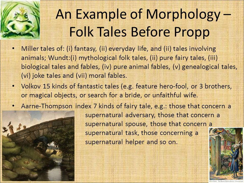 An Example of Morphology – Folk Tales Before Propp Miller tales of: (i) fantasy, (ii) everyday life, and (ii) tales involving animals; Wundt:(i) mythological folk tales, (ii) pure fairy tales, (iii) biological tales and fables, (iv) pure animal fables, (v) genealogical tales, (vi) joke tales and (vii) moral fables.