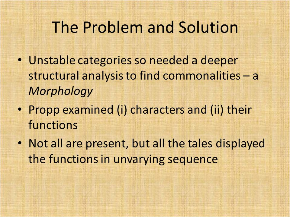 The Problem and Solution Unstable categories so needed a deeper structural analysis to find commonalities – a Morphology Propp examined (i) characters and (ii) their functions Not all are present, but all the tales displayed the functions in unvarying sequence