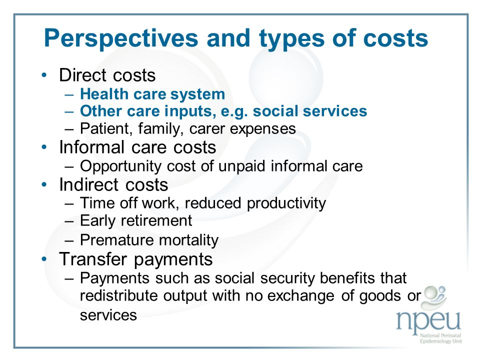 Perspectives and types of costs Direct costs –Health care system –Other care inputs, e.g.