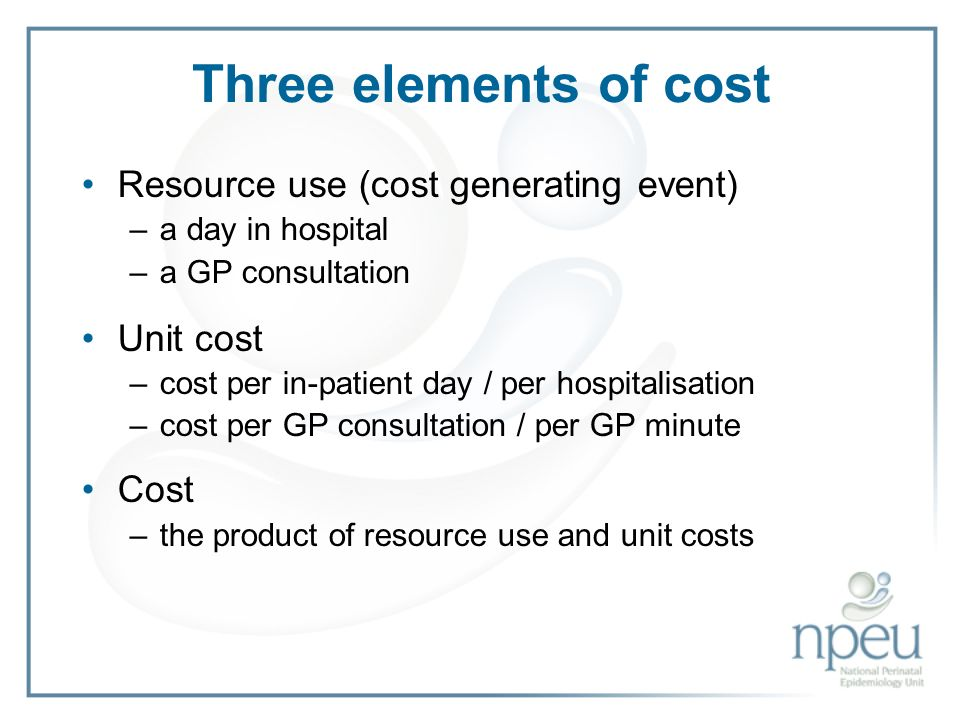 Three elements of cost Resource use (cost generating event) –a day in hospital –a GP consultation Unit cost –cost per in-patient day / per hospitalisation –cost per GP consultation / per GP minute Cost –the product of resource use and unit costs