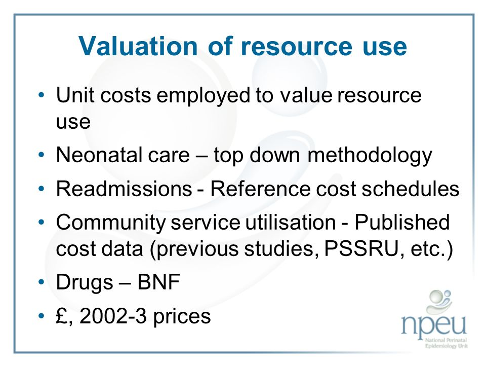 Valuation of resource use Unit costs employed to value resource use Neonatal care – top down methodology Readmissions - Reference cost schedules Community service utilisation - Published cost data (previous studies, PSSRU, etc.) Drugs – BNF £, 2002-3 prices