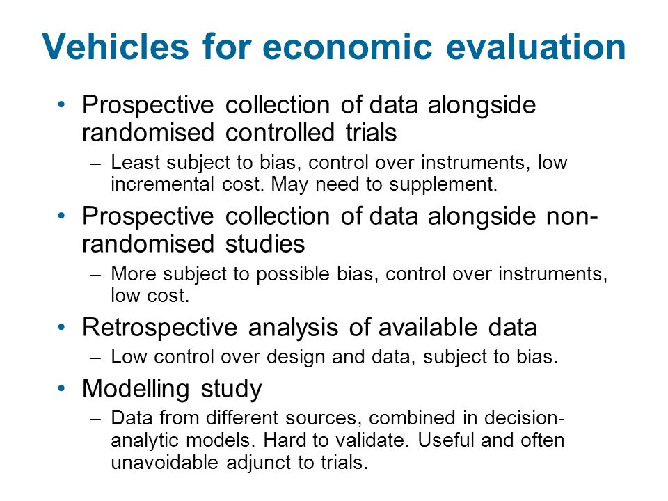 Vehicles for economic evaluation Prospective collection of data alongside randomised controlled trials –Least subject to bias, control over instruments, low incremental cost.