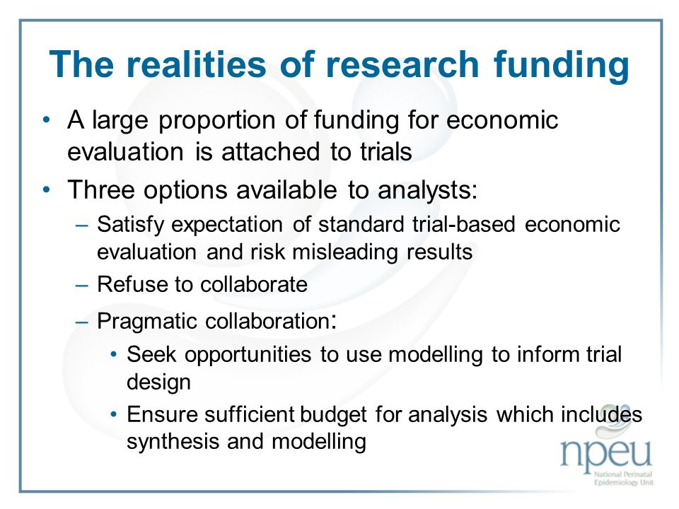 The realities of research funding A large proportion of funding for economic evaluation is attached to trials Three options available to analysts: –Satisfy expectation of standard trial-based economic evaluation and risk misleading results –Refuse to collaborate –Pragmatic collaboration : Seek opportunities to use modelling to inform trial design Ensure sufficient budget for analysis which includes synthesis and modelling
