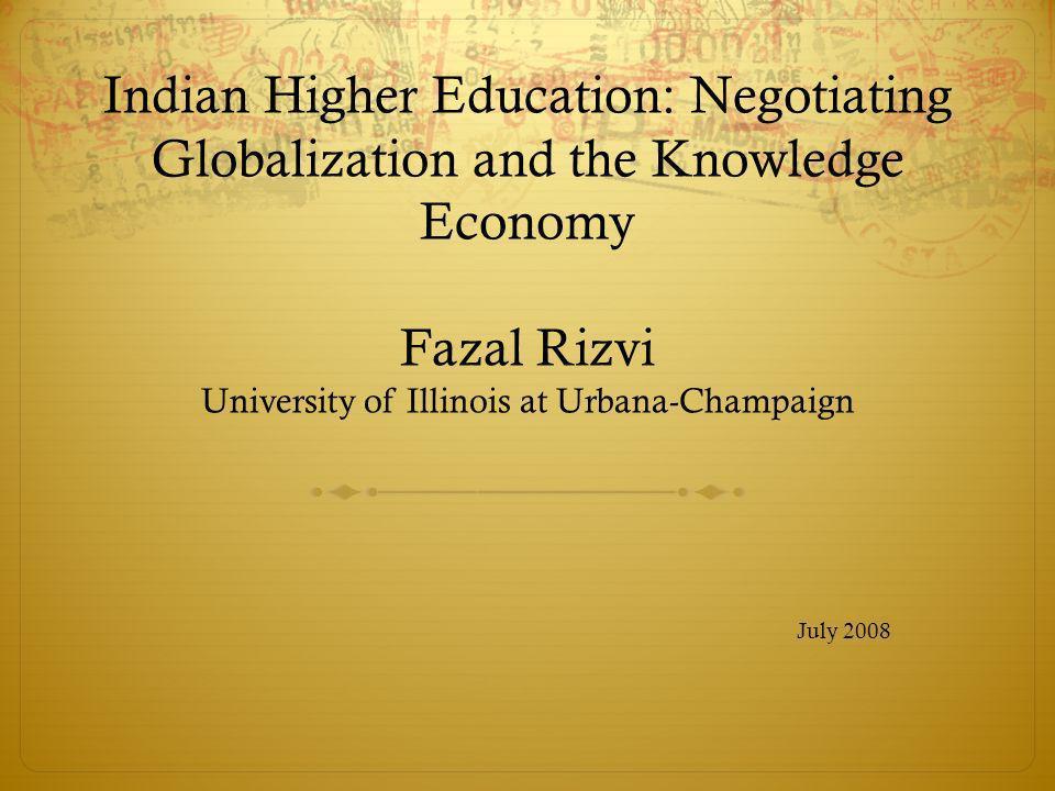 Indian Higher Education: Negotiating Globalization and the Knowledge Economy Fazal Rizvi University of Illinois at Urbana-Champaign July 2008
