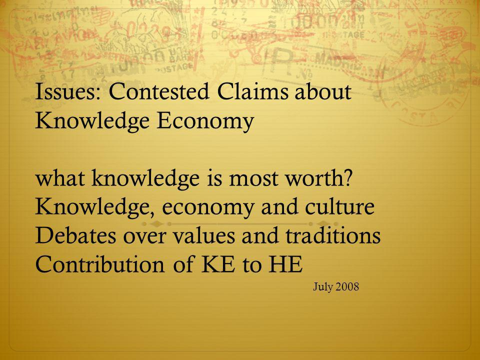 Issues: Contested Claims about Knowledge Economy what knowledge is most worth? Knowledge, economy and culture Debates over values and traditions Contr
