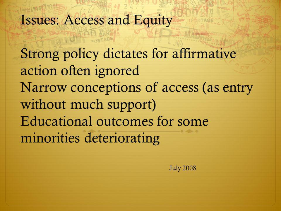 Issues: Access and Equity Strong policy dictates for affirmative action often ignored Narrow conceptions of access (as entry without much support) Edu