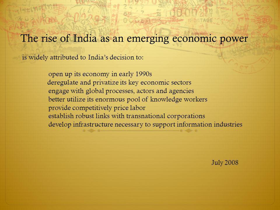 The rise of India as an emerging economic power is widely attributed to Indias decision to: open up its economy in early 1990s deregulate and privatiz