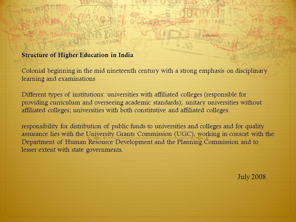 Structure of Higher Education in India Colonial beginning in the mid nineteenth century with a strong emphasis on disciplinary learning and examinatio