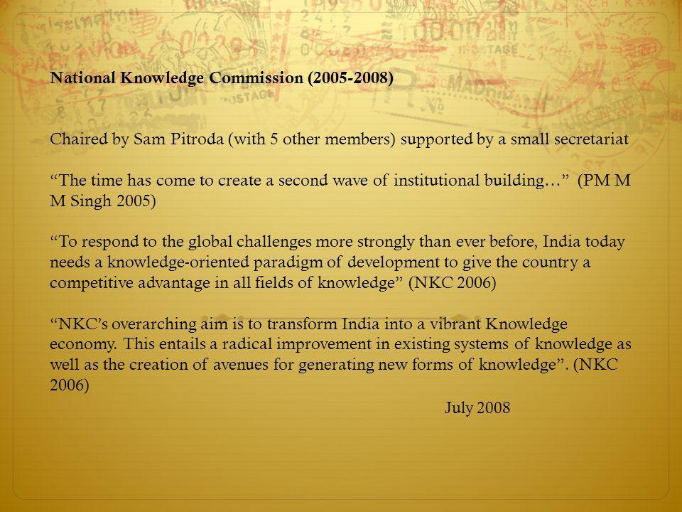 National Knowledge Commission (2005-2008) Chaired by Sam Pitroda (with 5 other members) supported by a small secretariat The time has come to create a