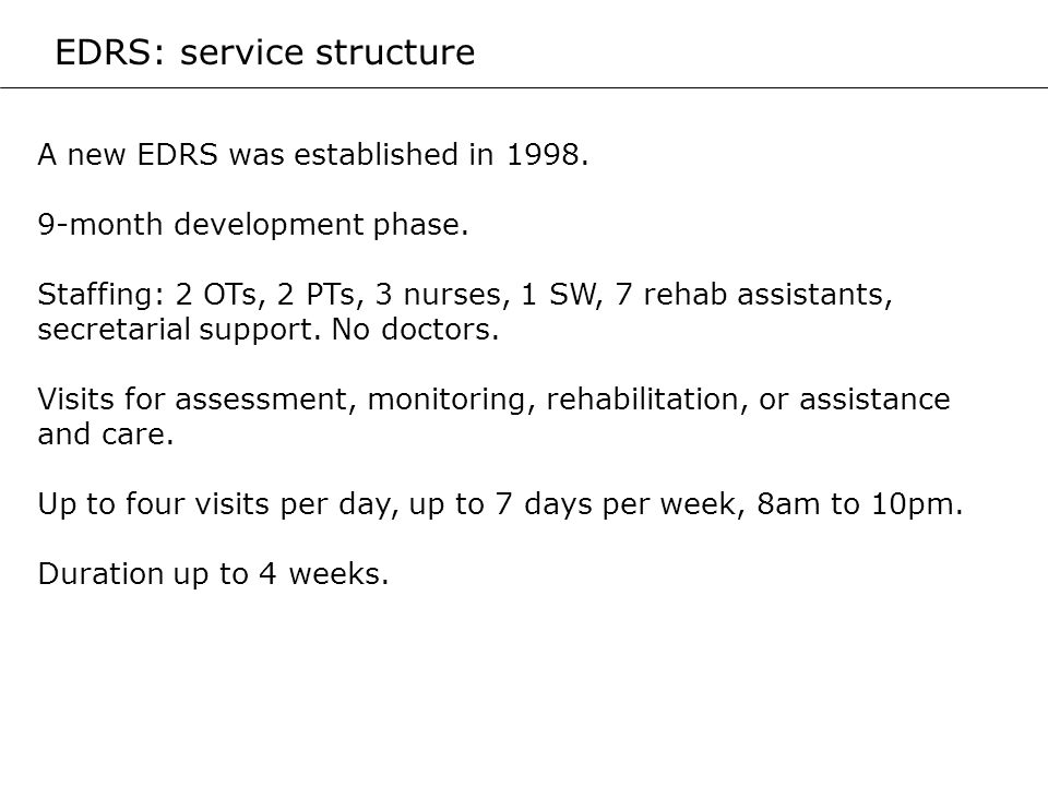A new EDRS was established in 1998. 9-month development phase. Staffing: 2 OTs, 2 PTs, 3 nurses, 1 SW, 7 rehab assistants, secretarial support. No doc