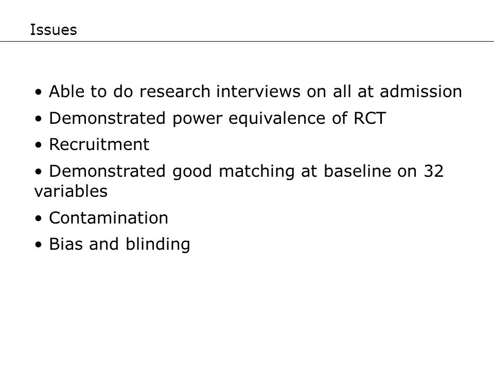 Able to do research interviews on all at admission Demonstrated power equivalence of RCT Recruitment Demonstrated good matching at baseline on 32 vari