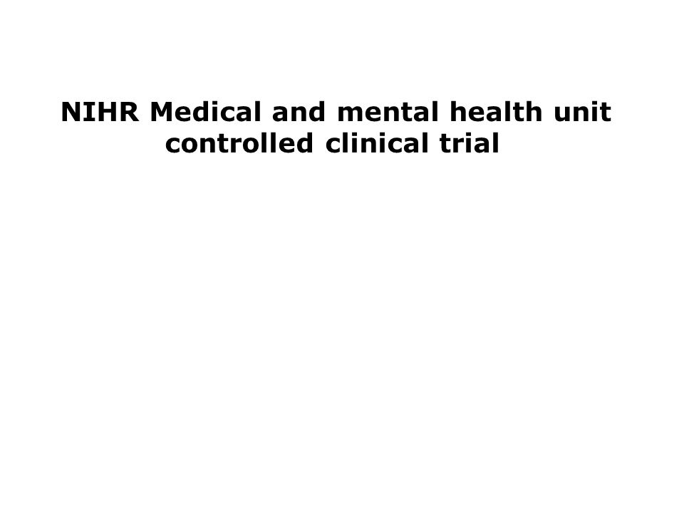 NIHR Medical and mental health unit controlled clinical trial