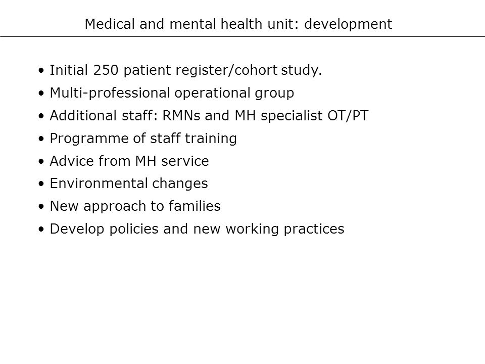 Medical and mental health unit: development Initial 250 patient register/cohort study. Multi-professional operational group Additional staff: RMNs and