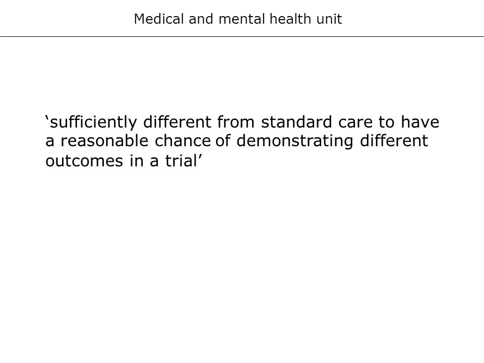 Medical and mental health unit sufficiently different from standard care to have a reasonable chance of demonstrating different outcomes in a trial