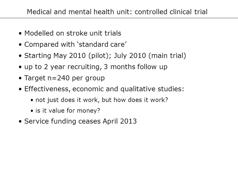 Medical and mental health unit: controlled clinical trial Modelled on stroke unit trials Compared with standard care Starting May 2010 (pilot); July 2