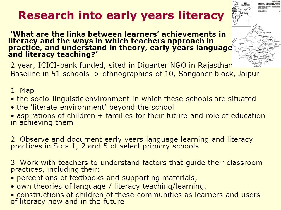 Research into early years literacy 2 year, ICICI-bank funded, sited in Diganter NGO in Rajasthan Baseline in 51 schools -> ethnographies of 10, Sanganer block, Jaipur 1 Map the socio-linguistic environment in which these schools are situated the literate environment beyond the school aspirations of children + families for their future and role of education in achieving them 2 Observe and document early years language learning and literacy practices in Stds 1, 2 and 5 of select primary schools 3 Work with teachers to understand factors that guide their classroom practices, including their: perceptions of textbooks and supporting materials, own theories of language / literacy teaching/learning, constructions of children of these communities as learners and users of literacy now and in the future What are the links between learners achievements in literacy and the ways in which teachers approach in practice, and understand in theory, early years language and literacy teaching