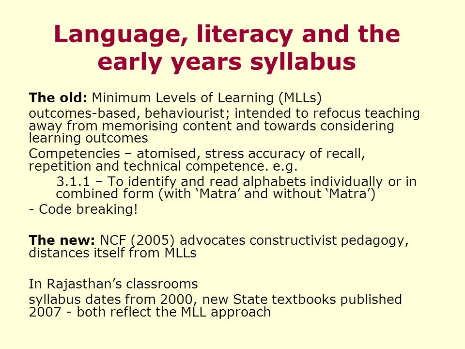 Language, literacy and the early years syllabus The old: Minimum Levels of Learning (MLLs) outcomes-based, behaviourist; intended to refocus teaching away from memorising content and towards considering learning outcomes Competencies – atomised, stress accuracy of recall, repetition and technical competence.