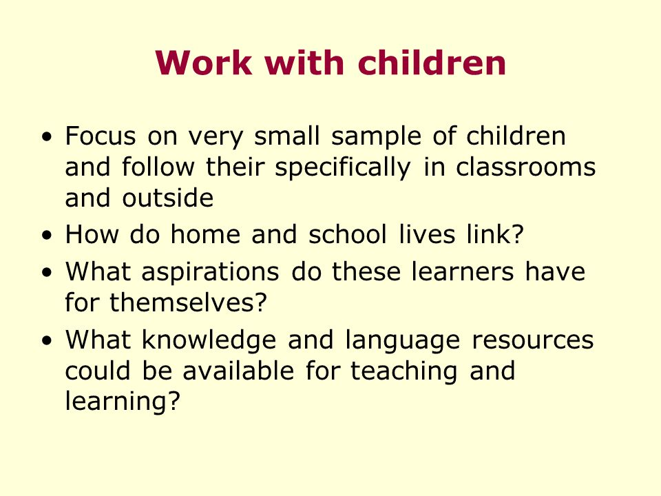 Work with children Focus on very small sample of children and follow their specifically in classrooms and outside How do home and school lives link.