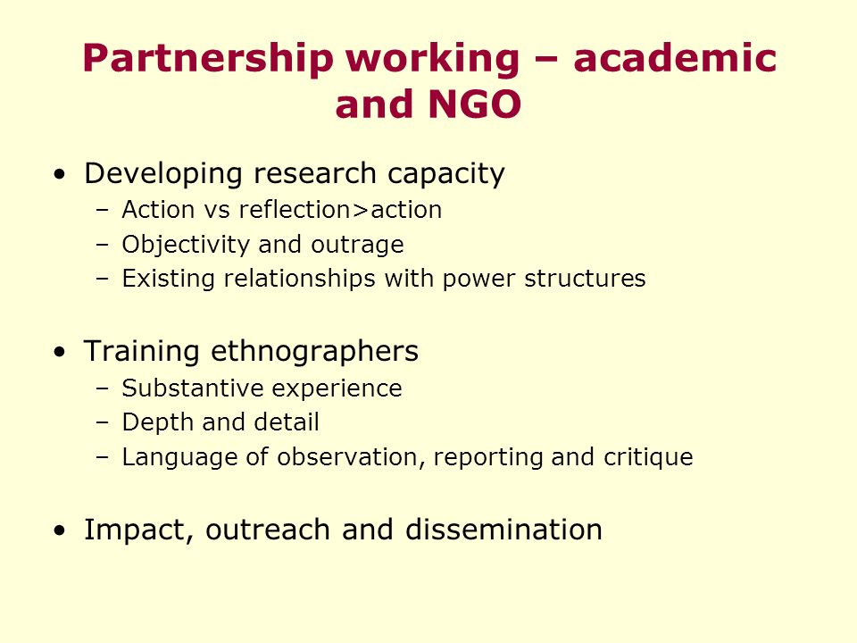 Partnership working – academic and NGO Developing research capacity –Action vs reflection>action –Objectivity and outrage –Existing relationships with power structures Training ethnographers –Substantive experience –Depth and detail –Language of observation, reporting and critique Impact, outreach and dissemination