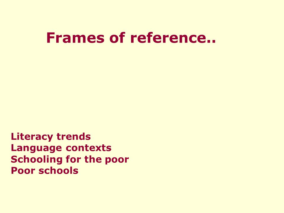 Frames of reference.. Literacy trends Language contexts Schooling for the poor Poor schools