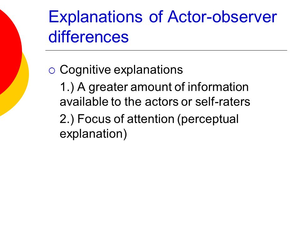 Explanations of Actor-observer differences Cognitive explanations 1.) A greater amount of information available to the actors or self-raters 2.) Focus
