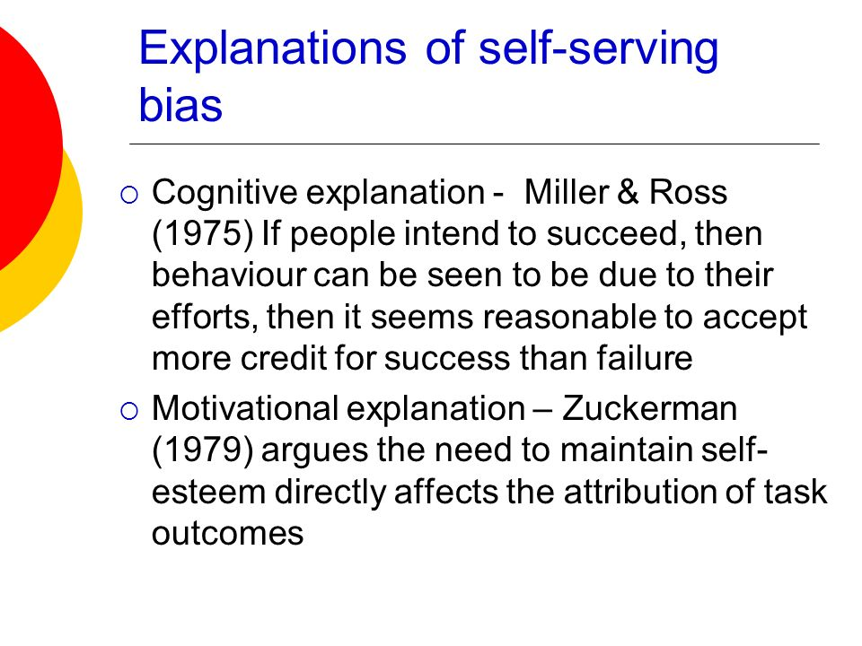 Explanations of self-serving bias Cognitive explanation - Miller & Ross (1975) If people intend to succeed, then behaviour can be seen to be due to th