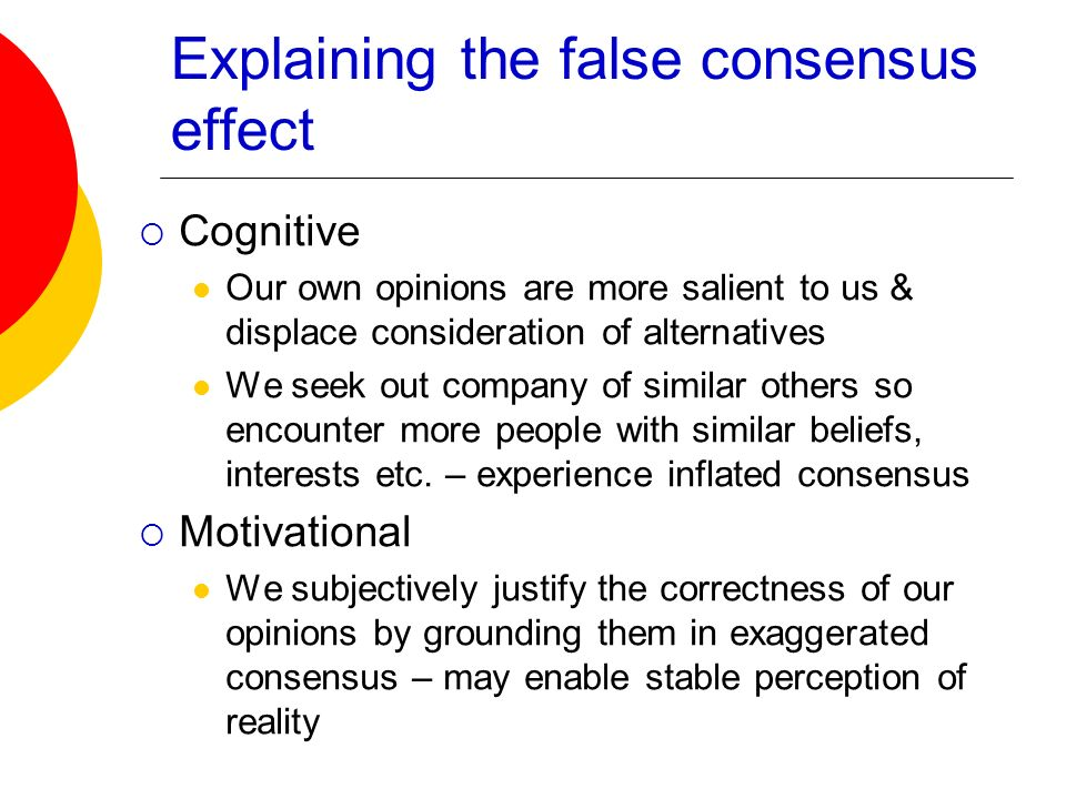 Explaining the false consensus effect Cognitive Our own opinions are more salient to us & displace consideration of alternatives We seek out company o