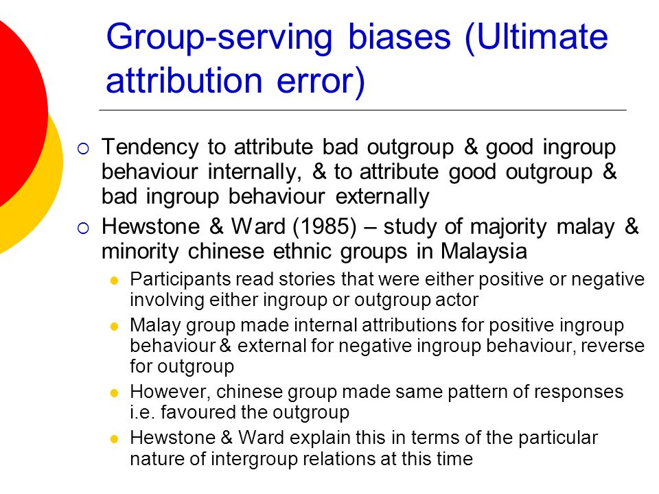 Group-serving biases (Ultimate attribution error) Tendency to attribute bad outgroup & good ingroup behaviour internally, & to attribute good outgroup