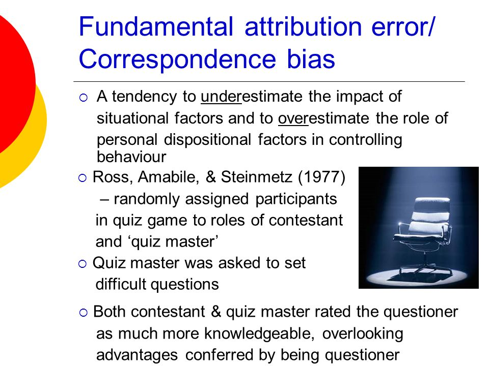 Fundamental attribution error/ Correspondence bias A tendency to underestimate the impact of situational factors and to overestimate the role of perso